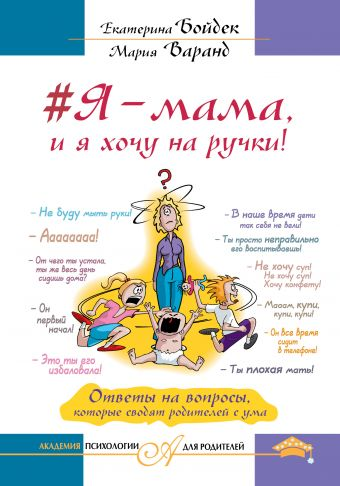 #Я – мама, и я хочу на ручки! Ответы на вопросы, которые сводят родителей с ума Бойдек Е.В. Варанд М.