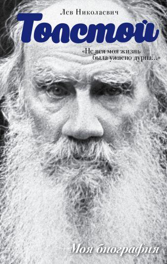 Лев Толстой. Не вся моя жизнь была ужасно дурна Толстой Л.Н.
