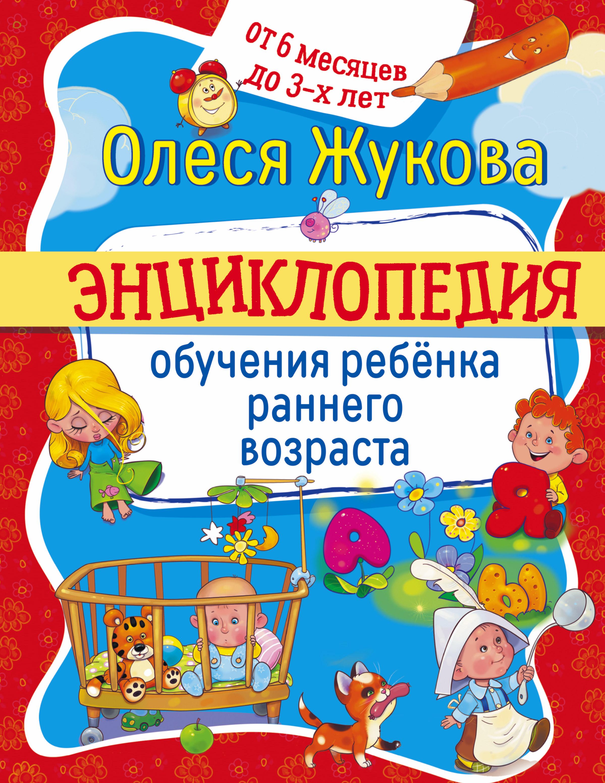 Жукова ОС Энциклопедия обучения ребенка раннего возраста От 6 месяцев до 3 лет