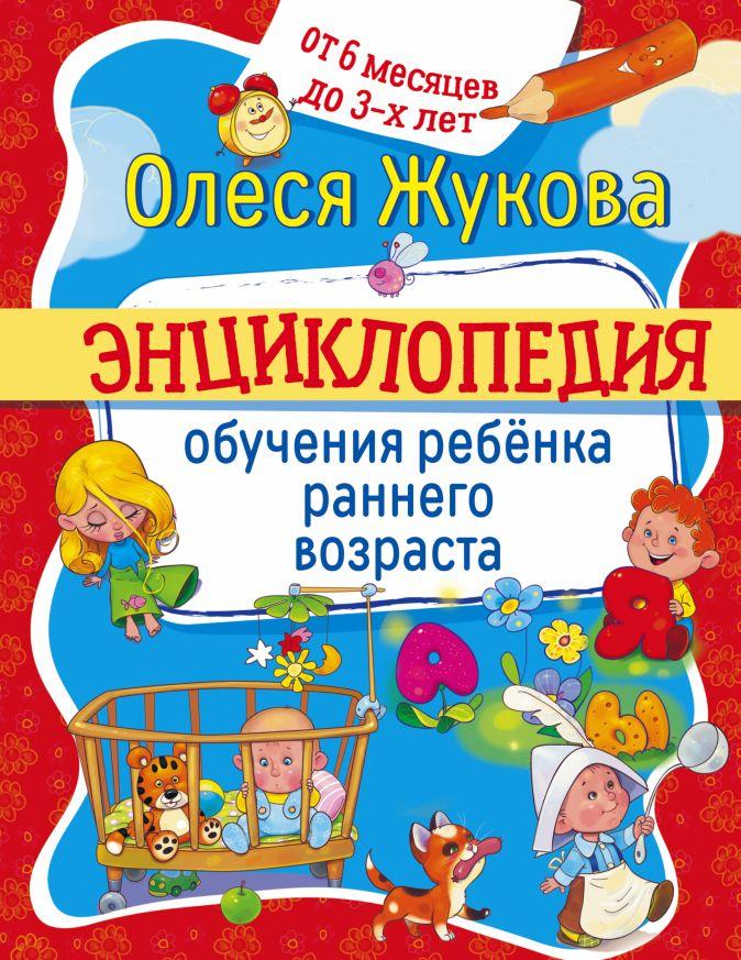 Олеся Жукова - Энциклопедия обучения ребенка раннего возраста. От 6 месяцев до 3 лет обложка книги