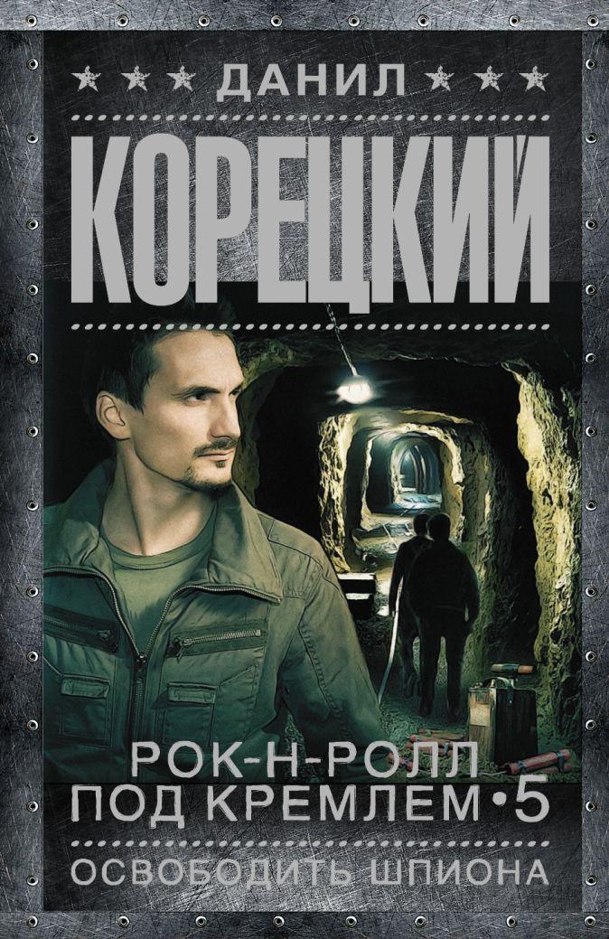Рок-н-ролл под Кремлем-5. Освободить шпиона Данил Корецкий