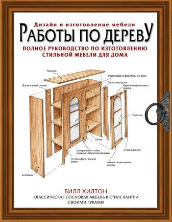 Билл Хилтон - Работы по дереву. Полное руководство по изготовлению стильной мебели для дома обложка книги