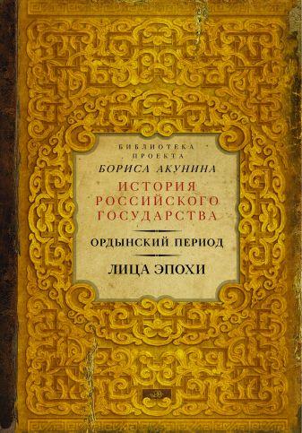 Борис Акунин - Ордынский период. Лица эпохи (Библиотека проекта Бориса Акунина ИРГ) обложка книги