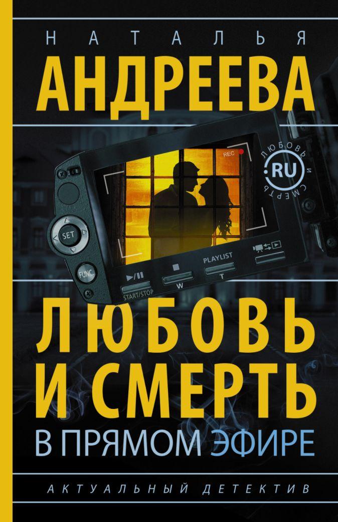 Наталья Андреева - Любовь и смерть в прямом эфире обложка книги