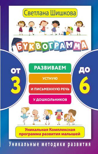 Буквограмма. От 3 до 6. Развиваем устную и письменную речь у дошкольников. Уникальная комплексная программа развития малышей Светлана Шишкова