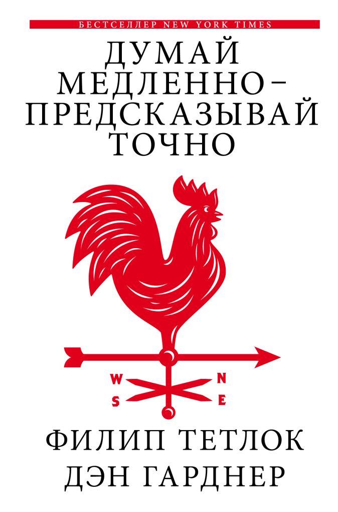 Филип Тетлок, Дэн Гарднер - Думай медленно - предсказывай точно обложка книги