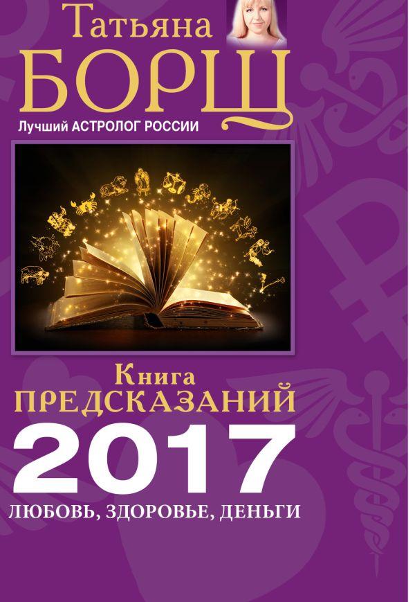 Книга предсказаний на 2017 год: любовь, здоровье, деньги Борщ Татьяна