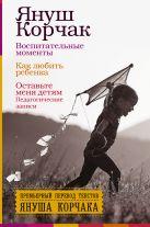 Януш Корчак - Воспитательные моменты. Как любить ребенка. Оставьте меня детям (Педагогические записи).' обложка книги
