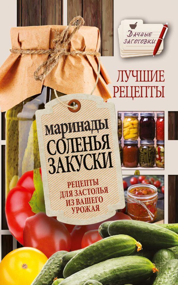 Маринады, соленья, закуски. Лучшие рецепты для застолья из вашего урожая Кизима Г.А.