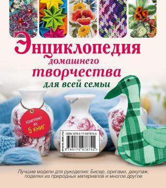 Энциклопедия домашнего творчества для всей семьи. Лучшие модели для рукоделия: бисер, декупаж, оригами ,поделки из природных материалов