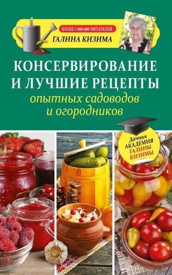 Консервирование и лучшие рецепты опытных садоводов и огородников Кизима Г.А.