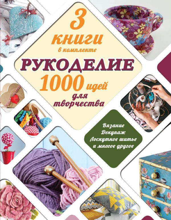 Рукоделие: 1000 идей для творчества .