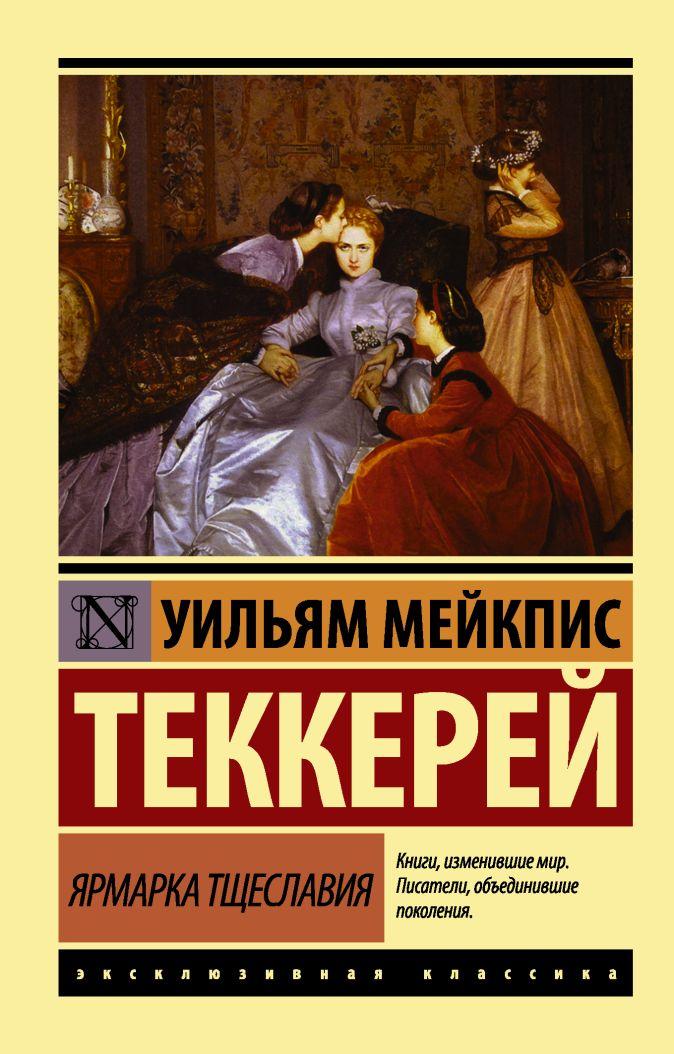 Ярмарка тщеславия Теккерей Уильям Мейкпис