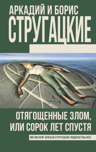 Аркадий и Борис Стругацкие - Отягощенные злом, или Сорок лет спустя обложка книги