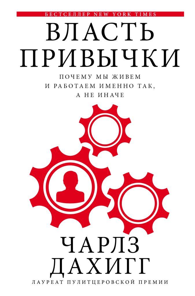 Чарлз Дахигг - Власть привычки: почему мы живем и работаем именно так, а не иначе обложка книги