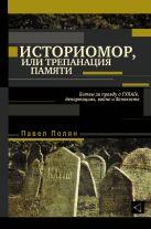 Павел Полян - Историомор, или Трепанация памяти. Битвы за правду о ГУЛАГе, депортациях, войне и Холокосте' обложка книги