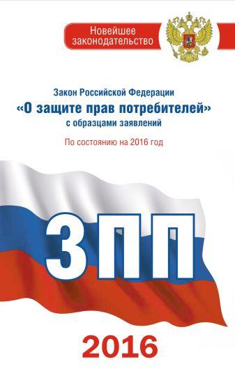 """Закон Российской Федерации """"О защите прав потребителей"""" с образцами заявлений по состоянию на 2016 год"""