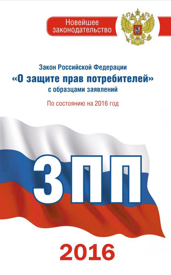 """Закон Российской Федерации """"О защите прав потребителей"""" с образцами заявлений по состоянию на 2016 год ."""
