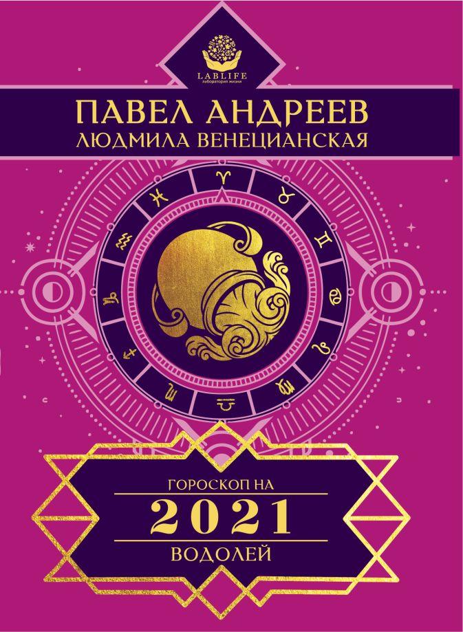 Андреев Павел, Венецианская Людмила - Водолей. Гороскоп 2021 обложка книги
