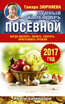 Лунный посевной календарь. Когда посеять, полить, собрать, приготовить урожай. 2017 год