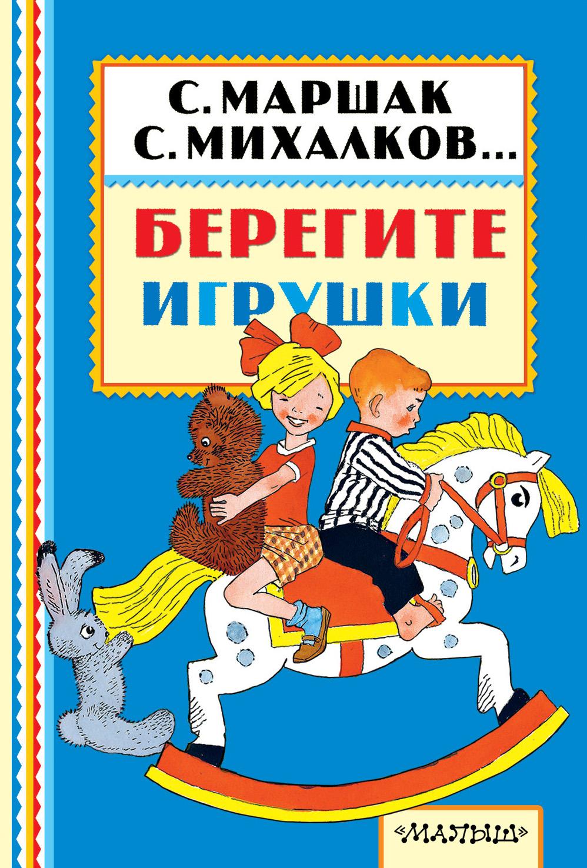 С. Михалков, С. Маршак, Э. Успенский и др. Берегите игрушки игрушки для детей