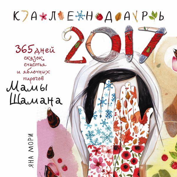 365 дней сказок, счастья и яблочных пирогов Мамы Шамана. Календарь 2017 Мори Я.