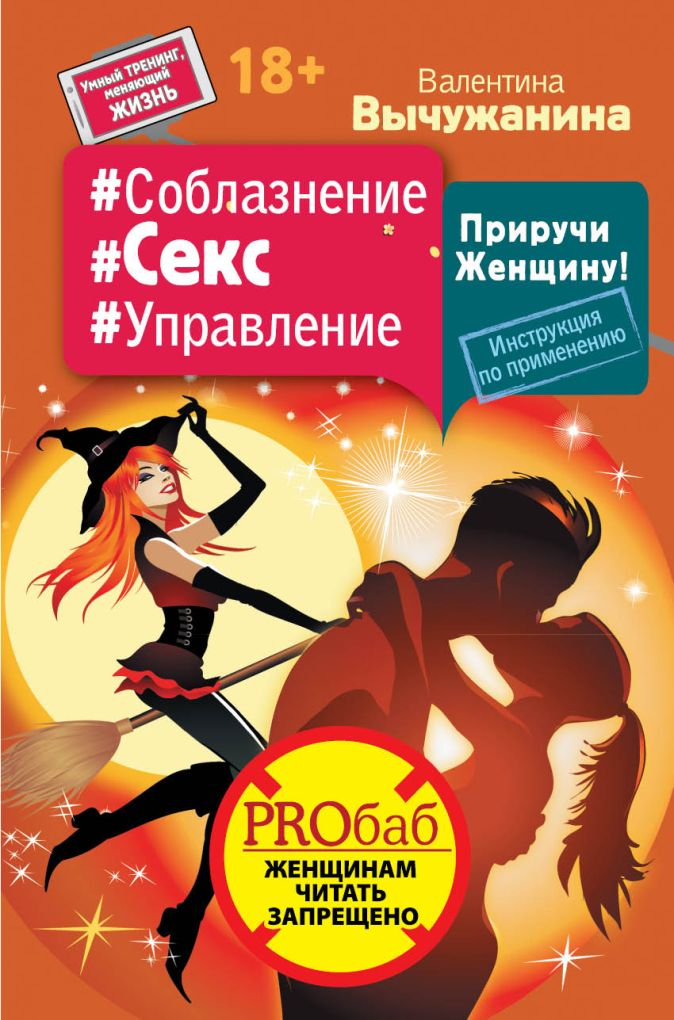 Валентина Вычужанина - #Соблазнение #Секс #Управление. Приручи Женщину! Инструкция по применению обложка книги