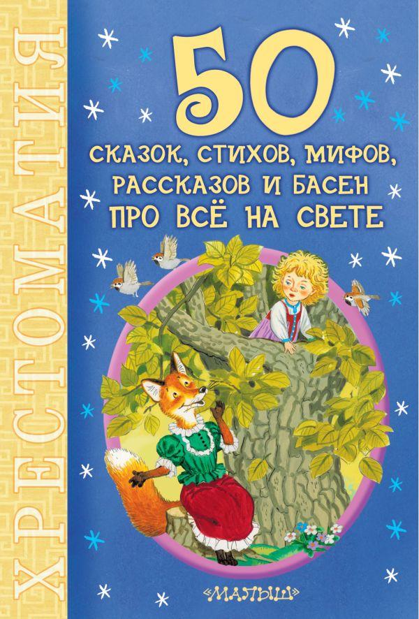 50 сказок, стихов, мифов, рассказов и басен про всё на свете Маршак С.Я., Михалков С.В.,Чуковский К.И., Барто А.Л.  и др.