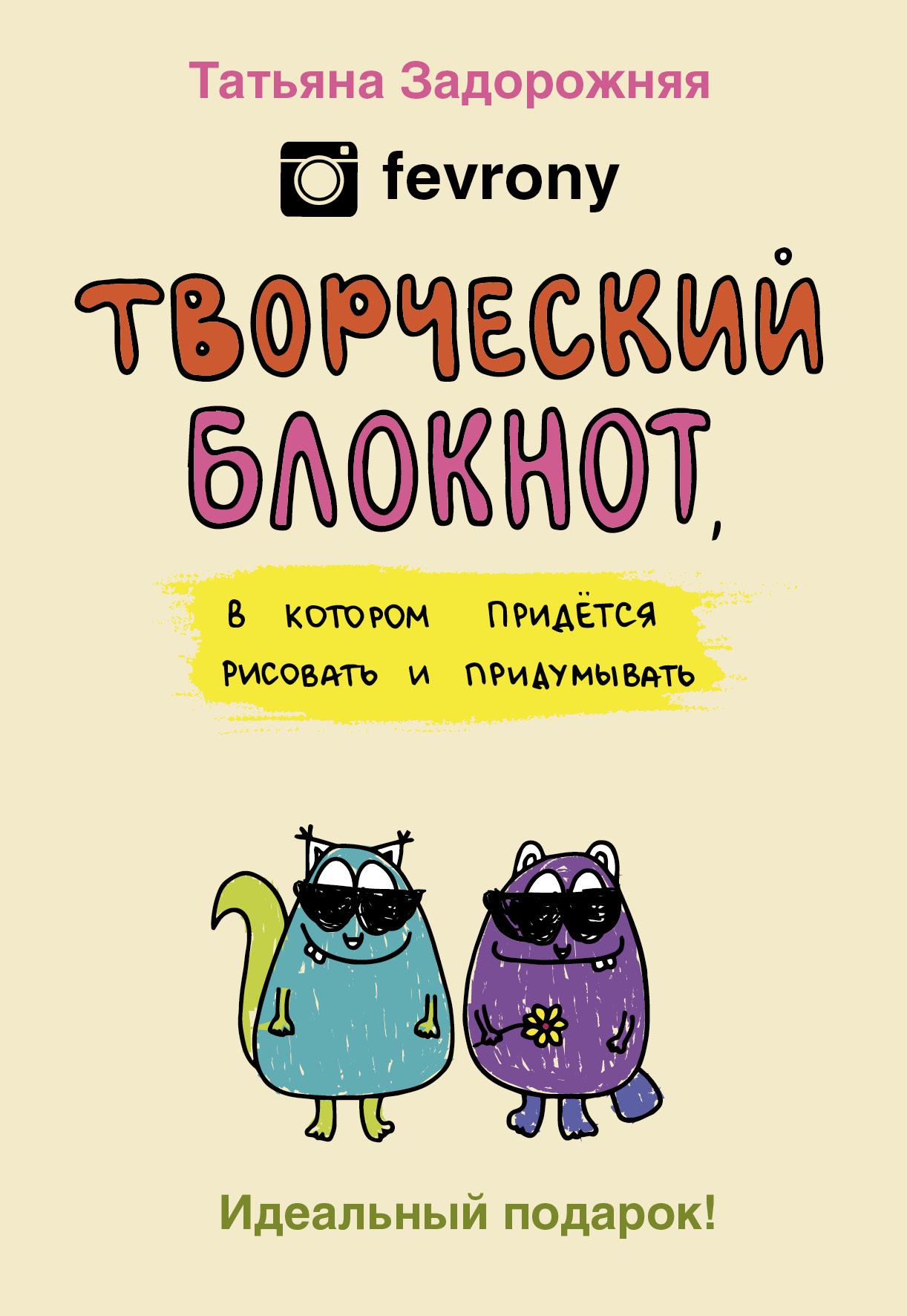 Татьяна Задорожняя (fevrony) Творческий блокнот, в котором придется рисовать и придумывать книги эксмо аниморфозы творческий блокнот