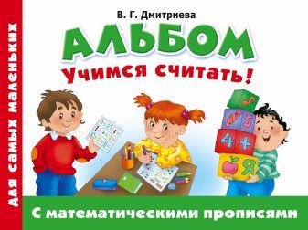 Дмитриева В.Г. - Альбом для самых маленьких. Учимся считать! С математическими прописями обложка книги