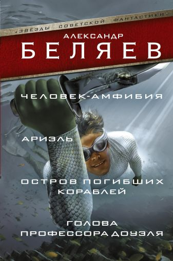Александр Беляев - Человек-амфибия; Ариэль; Остров погибших кораблей; Голова профессора Доуэля обложка книги