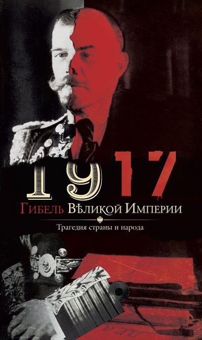 1917. Гибель великой империи. Трагедия страны и народа - фото 1