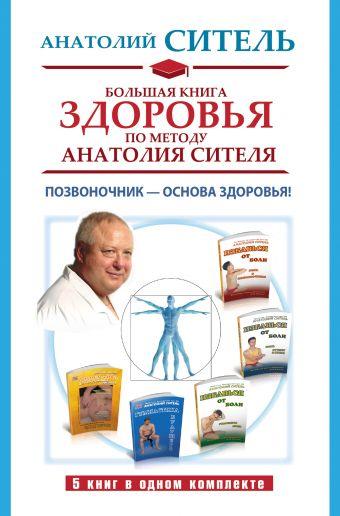 Большая книга здоровья по методу Анатолия Сителя. Позвоночник - основа здоровья! Ситель А.Б.