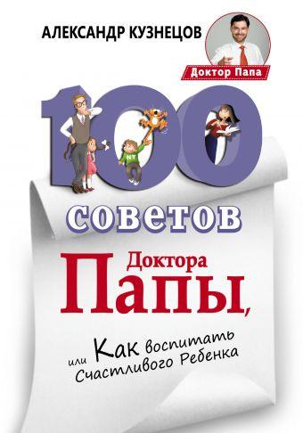 100 Советов Доктора Папы, или Как воспитать Счастливого Ребенка Кузнецов А.В.