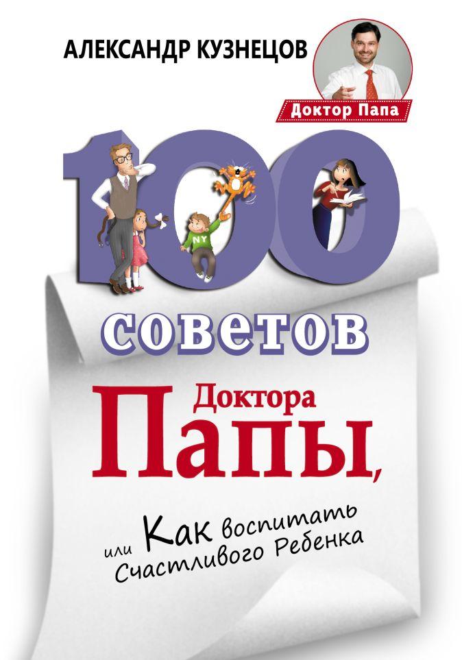 Александр Кузнецов - 100 Советов Доктора Папы, или Как воспитать Счастливого Ребенка обложка книги