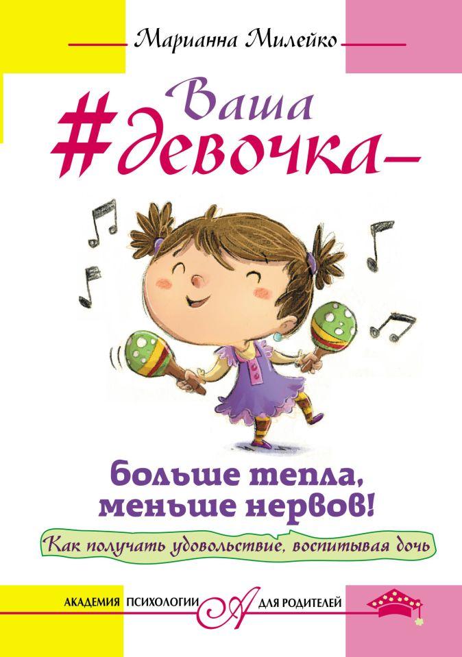 Марианна Милейко - Ваша девочка - больше тепла, меньше нервов! Как получать удовольствие, воспитывая дочь обложка книги