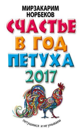 Мирзакарим Норбеков - Счастье в год Петуха: петушимся и не унываем в 2017 году обложка книги