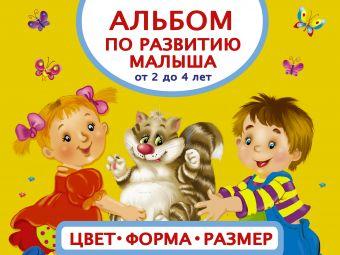 Альбом по развитию малыша. Цвета, форма, размер. От 2 до 4 лет Анна Матвеева