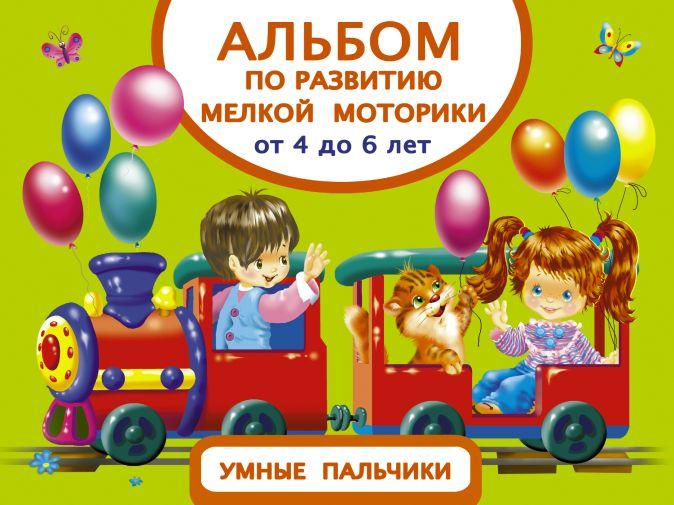 Дмитриева В.Г. - Альбом по развитию мелкой моторики. Умные пальчики. От 4 до 6 лет обложка книги