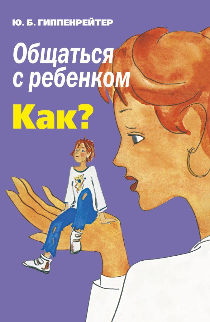 Гиппенрейтер Ю.Б. - Общаться с ребенком. Как? обложка книги