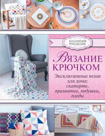 Ламб Э. - Вязание крючком. Эксклюзивные вещи для дома: скатерти, прихватки, подушки, пледы обложка книги