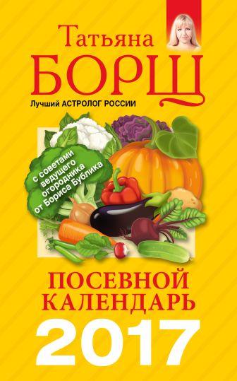 Борщ Татьяна - Посевной календарь 2017 с советами ведущего огородника обложка книги