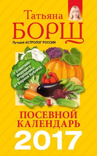 Посевной календарь 2017 с советами ведущего огородника Борщ Татьяна