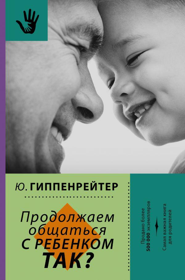 Гиппенрейтер Юлия Борисовна Продолжаем общаться с ребенком. Так? издательство аст продолжаем общаться с ребенком так