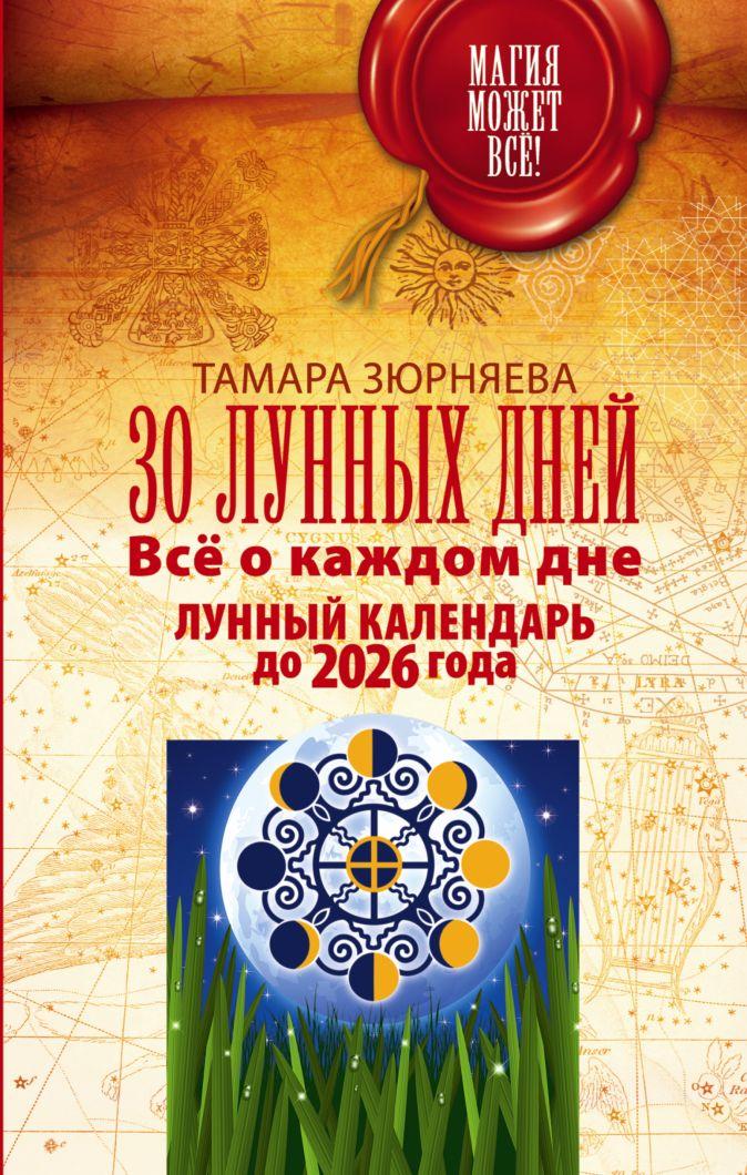 30 лунных дней. Всё о каждом дне. Лунный календарь до 2026 года Зюрняева Тамара