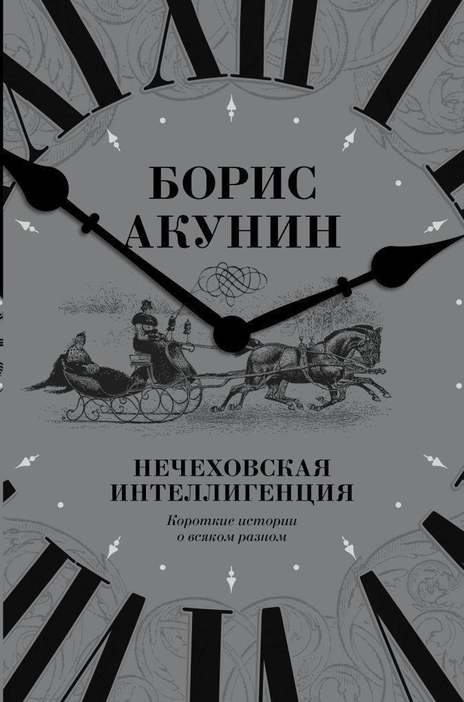 Нечеховская интеллигенция. Короткие истории о всяком разном Борис Акунин