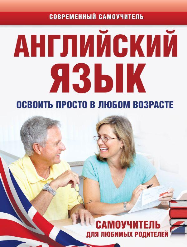 Английский язык. Освоить просто в любом возрасте. Самоучитель для любимых родителей Комнина А.А.