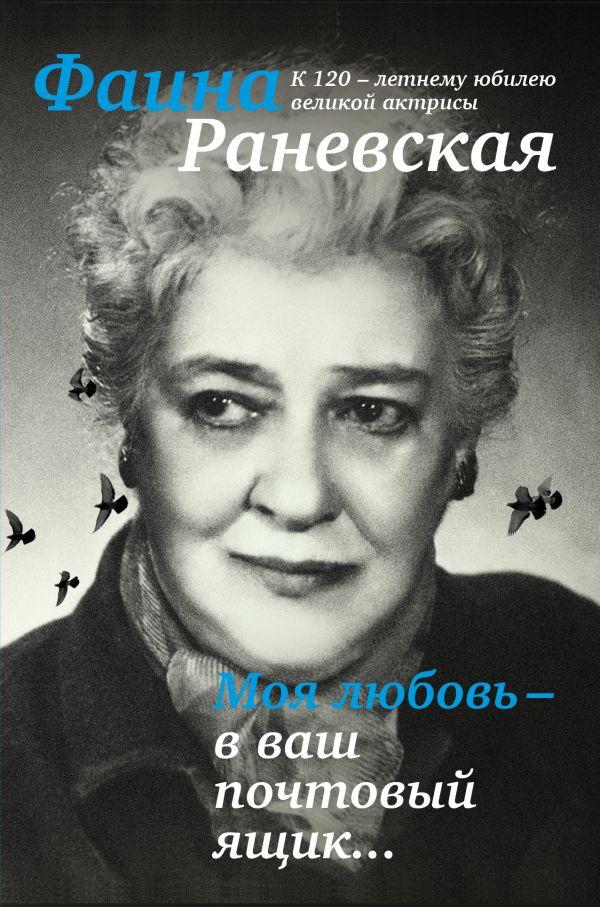 Моя любовь - в ваш почтовый ящик. К 120-летию великой Фаины Раневской Раневская Ф.Г.