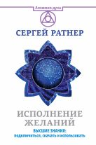 Ратнер Сергей - Исполнение желаний. Высшие знания: подключиться, скачать и использовать' обложка книги