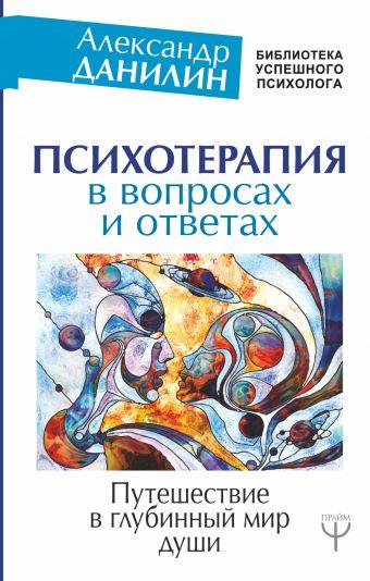Психотерапия в вопросах и ответах. Путешествие в глубинный мир души Александр Данилин